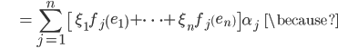 {\displaystyle \;\;\;\;\;\;\;\;\;\;\;  = \sum_{j=1}^n \left[ \xi_1 f_j \left( e_1 \right) + \cdots + \xi_n f_j \left(  e_n \right)  \right] \alpha_j \;\;\; \because }