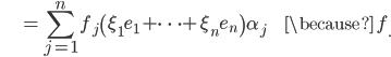 {\displaystyle \;\;\;\;\;\;\;\;\;\;\;  = \sum_{j=1}^n f_j \left( \xi_1 e_1 + \cdots + \xi_n e_n \right) \alpha_j \;\;\;\;\;\;\;\;\;\; \because \; f_\cdot }