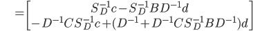 {\displaystyle \;\;\;\;\;\;\;\;\;\;\; = \begin{bmatrix} S_D^{-1} c - S_D^{-1} B  D^{-1} d  \\ - D^{-1} C S_D^{-1} c + ( D^{-1} + D^{-1} C S_D^{-1} B  D^{-1} ) d  \end{bmatrix} }