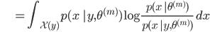 {\displaystyle \;\;\;\;\;\;\;\;\;\;\; = \int_{\mathcal{X}(y)} p(x \ | y, \theta^{(m)}) \log \frac{p(x \ | \theta^{(m)})}{p(x \ | y, \theta^{(m)})} \ dx }