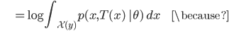 {\displaystyle \;\;\;\;\;\;\;\;\;\;\; = \log \int_{\mathcal{X}(y)} p(x ,T(x) \ | \theta) \ dx \;\;\;\;\;\;\;\;\; \because }