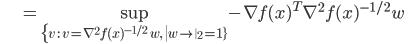 {\displaystyle \;\;\;\;\;\;\;\;\;\;\;\; = \sup_{ \{ v \ : \ v = \nabla^2 f(x)^{-1/2} \ w, \  \left\| w \right\|_2 = 1 \} } - \nabla f(x)^T  \nabla^2 f(x)^{-1/2} w  \;\;\;\;\;\; }