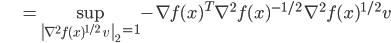 {\displaystyle \;\;\;\;\;\;\;\;\;\;\;\; = \sup_{ \left\| \nabla^2 f(x)^{1/2} \ v \ \right\|_2 = 1 } - \nabla f(x)^T  \nabla^2 f(x)^{-1/2} \ \nabla^2 f(x)^{1/2} v }