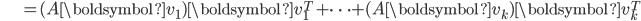 {\displaystyle \;\;\;\;\;\;\;\;\;\;\;\;\; = (A \boldsymbol{v}_1) \boldsymbol{v}_1^T + \cdots + (A \boldsymbol{v}_k) \boldsymbol{v}_k^T }