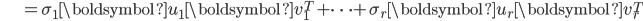 {\displaystyle \;\;\;\;\;\;\;\;\;\;\;\;\; = \sigma_1 \boldsymbol{u}_1 \boldsymbol{v}_1^T + \cdots + \sigma_r \boldsymbol{u}_r \boldsymbol{v}_r^T }