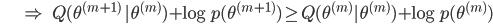 {\displaystyle \;\;\;\;\;\;\;\;\;\;\;\;\; \Rightarrow \;\;\; Q(\theta^{(m+1)} \ | \theta^{(m)}) + \log p(\theta^{(m+1)}) \ge Q(\theta^{(m)} | \theta^{(m)}) + \log p(\theta^{(m)}) }