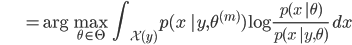 {\displaystyle \;\;\;\;\;\;\;\;\;\;\;\;\;\; = \mathrm{arg} \max_{\theta \in \Theta} \ \int_{\mathcal{X}(y)} p(x \ |y, \theta^{(m)}) \log \frac{p(x \ | \theta)}{p(x \ |y, \theta)} \ dx }
