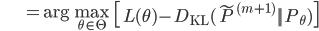 {\displaystyle \;\;\;\;\;\;\;\;\;\;\;\;\;\; = \mathrm{arg} \max_{\theta \in \Theta} \ \left[ L ( \theta )- D_{ \mathrm{KL} } ( \tilde{P}^{(m+1)} || P_{ \theta } ) \right] }