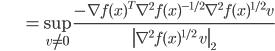 {\displaystyle \;\;\;\;\;\;\;\;\;\;\;\;\;\; = \sup_{ v \neq 0 } \frac{ - \nabla f(x)^T \nabla^2 f(x)^{-1/2} \nabla^2 f(x)^{1/2} v }{ \left\| \nabla^2 f(x)^{1/2} \ v \right\|_2 } }