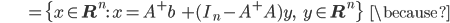 {\displaystyle \;\;\;\;\;\;\;\;\;\;\;\;\;\;\;\; = \{ x \in \mathbf{R}^n : \ x = A^+ b \; + (I_n - A^+ A)y, \;\;\; y \in \mathbf{R}^n  \} \;\;\; \because }
