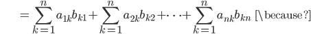 {\displaystyle \;\;\;\;\;\;\;\;\;\;\;\;\;\;\;\; = \sum_{k=1}^n a_{1k} b_{k1} + \sum_{k=1}^n a_{2k} b_{k2} + \cdots + \sum_{k=1}^n a_{nk} b_{kn} \;\;\; \because }