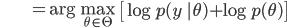 {\displaystyle \;\;\;\;\;\;\;\;\;\;\;\;\;\;\;\;\;\; = \mathrm{arg} \max_{\theta \in \Theta} \ \left[ \log p(y \ |\theta ) + \log p(\theta) \right] }