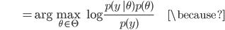{\displaystyle \;\;\;\;\;\;\;\;\;\;\;\;\;\;\;\;\;\; = \mathrm{arg} \max_{\theta \in \Theta} \ \log \frac{ p(y \ |\theta ) p(\theta)}{p(y)} \;\;\;\;\;\;\;\;\;\;\;\; \because }