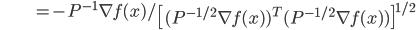{\displaystyle \;\;\;\;\;\;\;\;\;\;\;\;\;\;\;\;\;\;\;\;\;  = - P^{-1} \nabla f(x) / \left[ ( P^{-1/2} \nabla f(x) )^T ( P^{-1/2} \nabla f(x) ) \right]^{1/2} }