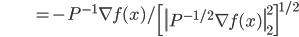 {\displaystyle \;\;\;\;\;\;\;\;\;\;\;\;\;\;\;\;\;\;\;\;\;  = - P^{-1} \nabla f(x) / \left[ \left\| P^{-1/2} \nabla f(x) \right\|_2^2 \right]^{1/2} }