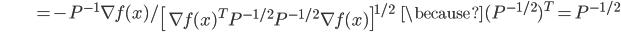 {\displaystyle \;\;\;\;\;\;\;\;\;\;\;\;\;\;\;\;\;\;\;\;\;  = - P^{-1} \nabla f(x) / \left[ \nabla f(x)^T P^{-1/2} P^{-1/2} \nabla f(x) \right]^{1/2} \;\;\; \because (P^{-1/2})^T = P^{-1/2} }