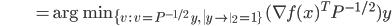 {\displaystyle \;\;\;\;\;\;\;\;\;\;\;\;\;\;\;\;\;\;\;\;\; = \mathrm{arg \ min}_{ \{ v \ : \ v = P^{-1/2} \ y, \ \left\| y \right\|_2 = 1 \} } \ ( \nabla f(x)^T P^{-1/2} ) y }