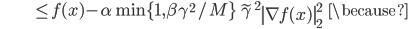 {\displaystyle \;\;\;\;\;\;\;\;\;\;\;\;\;\;\;\;\;\;\;\;\; \le f(x) - \alpha \min \{ 1 , \beta \gamma^2 / M \} \ \tilde{\gamma}^2 \left\| \nabla f(x) \right\|_2^2 \;\;\; \because }