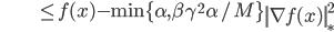 {\displaystyle \;\;\;\;\;\;\;\;\;\;\;\;\;\;\;\;\;\;\;\;\; \le f(x) - \min \{ \alpha , \beta \gamma^2 \alpha / M \}  \left\| \nabla f(x) \right\|_*^2 }