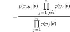 {\displaystyle \;\;\;\;\;\;\;\;\;\;\;\;\;\;\;\;\;\;\;\;\;\;\;\;\; = \frac{ p(x_i,y_i \ | \theta) \prod_{j=1, \ j \neq i }^n p(y_j \ | \theta) }{ \prod_{j=1}^n p(y_j \ | \theta)} }