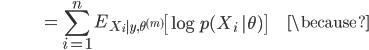 {\displaystyle \;\;\;\;\;\;\;\;\;\;\;\;\;\;\;\;\;\;\;\;\;\;\;\;\;\; = \sum_{i=1}^n E_{X_i |y,\theta^{(m)}} \left[ \log p(X_i \ | \theta) \right] \;\;\;\;\;\;\;\;\;\;\;\; \because }