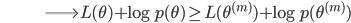 {\displaystyle \;\;\;\;\;\;\;\;\;\;\;\;\;\;\;\;\;\;\;\;\;\;\;\;\;\;\;\;\; \Longrightarrow L(\theta) + \log p(\theta) \ge L(\theta^{(m)}) + \log p(\theta^{(m)}) }