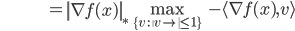 {\displaystyle \;\;\;\;\;\;\;\;\;\;\;\;\;\;\;\;\;\;\;\;\;\;\;\;\;\;\;\;\;\;  = \left\| \nabla f(x) \right\|_{*} \max_{ \{ v \ : \ \left\| v \right\| \le 1 \} } \ - \langle \nabla f(x) , v \rangle }