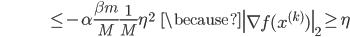 {\displaystyle \;\;\;\;\;\;\;\;\;\;\;\;\;\;\;\;\;\;\;\;\;\;\;\;\;\;\;\;\;\;\;  \le - \alpha \frac{\beta m}{M} \frac{1}{M} \eta^2 \;\;\; \because \left\| \nabla f(x^{(k)}) \right\|_2 \ge \eta }