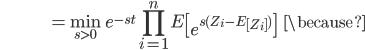 {\displaystyle \;\;\;\;\;\;\;\;\;\;\;\;\;\;\;\;\;\;\;\;\;\;\;\;\;\;\;\;\;\;\; = \min_{s \gt 0} \ e^{-st} \prod_{i=1}^n E \left[ e^{ s ( Z_i - E \left[ Z_i \right]) } \right] \;\;\; \because }
