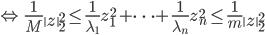 {\displaystyle \Leftrightarrow \ \frac{1}{M} \left\  z \right\ _2^2 \le \frac{1}{\lambda_1} z_1^2 + \cdots + \frac{1}{\lambda_n} z_n^2  \le \frac{1}{m} \left\  z \right\ _2^2 }