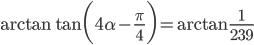 {\displaystyle \arctan \tan \biggl(4 \alpha -\frac{\pi}{4} \biggr)=\arctan \frac{1}{239}}
