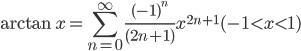 {\displaystyle \arctan x =\sum_{n=0}^{\infty}\frac{(-1)^n}{(2n+1)}x^{2n+1} ~~~~~(-1 < x < 1)}