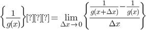 {\displaystyle \biggl \{\frac{1}{g(x)} \biggr \}'= \lim_{\Delta x \rightarrow 0} \Biggl \{\frac{ \displaystyle \frac{1}{g(x+ \Delta x)}-\frac{1}{g(x)}}{\Delta x}\Biggr \}}
