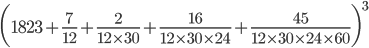 {\displaystyle \biggl(1823 +\frac{7}{12}+\frac{2}{12 \times 30}+\frac{16}{12 \times 30 \times 24}+\frac{45}{12 \times 30 \times 24 \times 60}\biggr)^3}