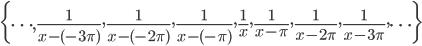{\displaystyle \biggl\{ \cdots ,\frac{1}{x-(-3 \pi)}, \frac{1}{x-(-2 \pi)}, \frac{1}{x-(- \pi )},\frac{1}{x},\frac{1}{x- \pi },\frac{1}{x-2 \pi }, \frac{1}{x-3 \pi },\cdots \biggr\}}