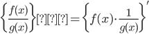 {\displaystyle \biggl\{ \frac{f(x)}{g(x)} \biggr \}'=\biggl\{f(x) \cdot \frac{1}{g(x)}\biggr\}'}