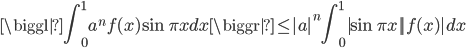 {\displaystyle \biggl| \int ^1_0 a^nf(x) \sin \pi x dx \biggr| \leq |a|^n \int_0^1|\sin \pi x ||f(x)|dx}