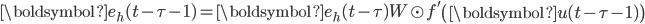 {\displaystyle \boldsymbol{e}_h(t - \tau - 1) = \boldsymbol{e}_h(t - \tau) W \odot f'\left( \boldsymbol{u}(t - \tau - 1) \right)}