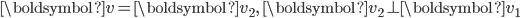 {\displaystyle \boldsymbol{v}=\boldsymbol{v}_2, \ \boldsymbol{v}_2 \perp \boldsymbol{v}_1 }