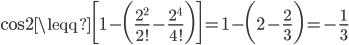 {\displaystyle \cos 2 \leqq \biggl[1- \biggl(\frac{2^2}{2!}-\frac{2^4}{4!} \biggr) \biggr]=1-\biggl(2-\frac{2}{3} \biggr)=-\frac{1}{3}}