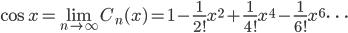 {\displaystyle \cos x=\lim_{n \rightarrow \infty} C_n(x)=1-\frac{1}{2!} x^2+\frac{1}{4!} x^4-\frac{1}{6!} x^6 \cdots }