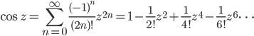 {\displaystyle \cos{z}=\sum_{n=0}^{\infty} \frac{(-1)^n}{(2n)!} z^{2n}=1-\frac{1}{2!} z^2+\frac{1}{4!} z^4-\frac{1}{6!} z^6 \cdots }