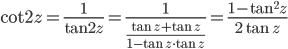 {\displaystyle \cot 2z =\frac{1}{\tan 2z}=\frac{1}{\displaystyle \frac{\tan z+\tan z}{1-\tan z \cdot \tan z}}=\frac{1-\tan^2 z}{2 \tan z}}