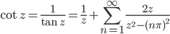 {\displaystyle \cot z=\frac{1}{\tan z}=\frac{1}{z} + \sum_{n=1}^{\infty} \frac{2z}{z^2-(n \pi)^2}}