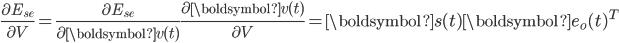{\displaystyle \frac{\partial E_{se}}{\partial V} = \frac{\partial E_{se}}{\partial \boldsymbol{v}(t)} \frac{\partial \boldsymbol{v}(t)}{\partial V} = \boldsymbol{s}(t) \boldsymbol{e}_o(t)^{T}}
