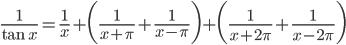 {\displaystyle \frac{1}{\tan x}= \frac{1}{x} +\biggl( \frac{1}{x+\pi} +\frac{1}{x- \pi }\biggr)+\biggl(\frac{1}{x+2 \pi}+\frac{1}{x-2 \pi}\biggr)}