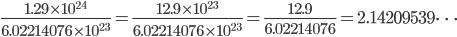 {\displaystyle \frac{1.29 \times 10^{24}}{6.022~140~76 \times 10^{23}}=\frac{12.9 \times 10^{23}}{6.022~140~76 \times 10^{23}}=\frac{12.9}{6.022~140~76}=2.142~095~39\cdots}