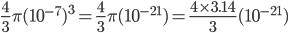 {\displaystyle \frac{4}{3} \pi (10^{-7})^3=\frac{4}{3} \pi (10^{-21})=\frac{4 \times 3.14}{3}(10^{-21})}