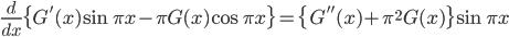 {\displaystyle \frac{d}{dx} \{G'(x) \sin \pi x - \pi G(x) \cos \pi x \}=\{G''(x) + \pi^2G(x) \} \sin \pi x}