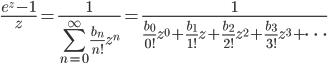 {\displaystyle \frac{e^z-1}{z}=\frac{1}{\displaystyle \sum_{n=0}^{\infty}\frac{b_n}{n!}z^n}=\frac{1}{\displaystyle \frac{b_0}{0!}z^0+\frac{b_1}{1!}z+\frac{b_2}{2!}z^2+\frac{b_3}{3!}z^3+\cdots}}